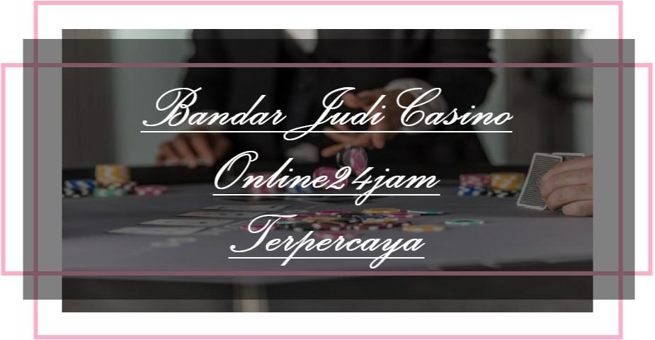 Bandar Judi Casino Online24jam Terpercaya
