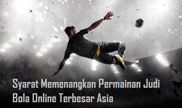 Syarat Memenangkan Permainan Judi Bola Online Terbesar Asia